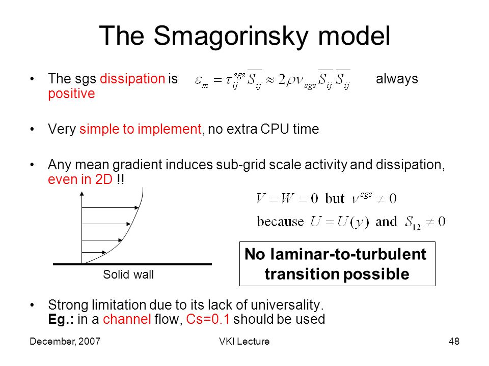 December, 2007VKI Lecture48 The Smagorinsky model The sgs dissipation is always positive Very simple to implement, no extra CPU time Any mean gradient induces sub-grid scale activity and dissipation, even in 2D !.