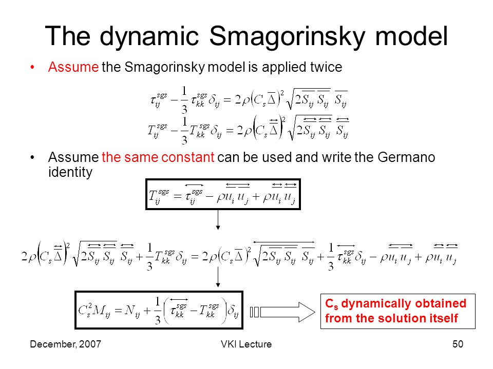 December, 2007VKI Lecture50 The dynamic Smagorinsky model Assume the Smagorinsky model is applied twice Assume the same constant can be used and write the Germano identity C s dynamically obtained from the solution itself