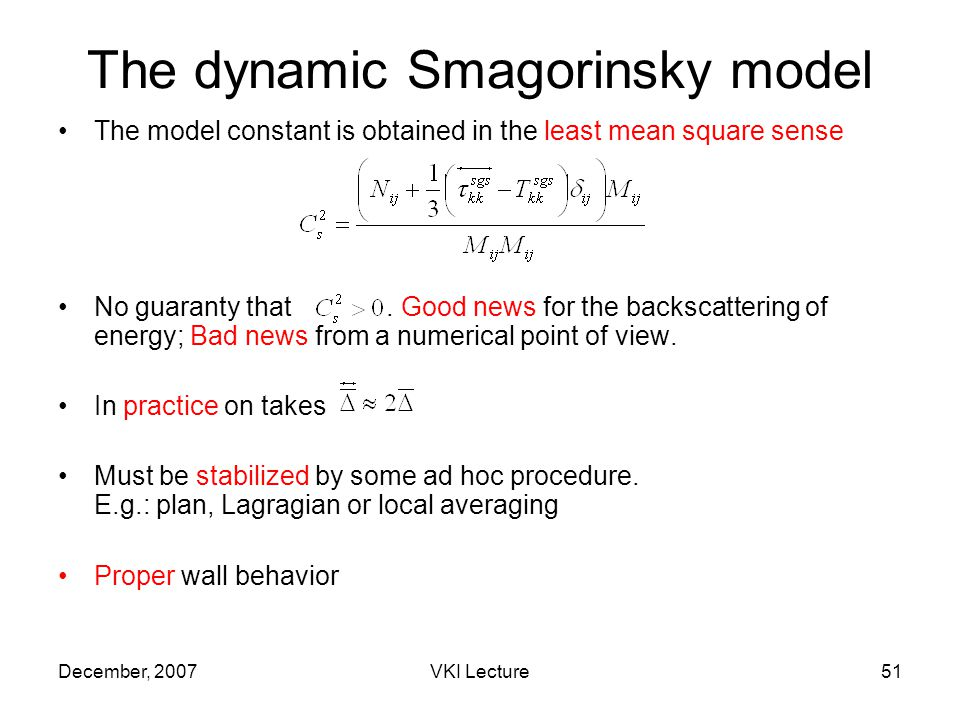 December, 2007VKI Lecture51 The dynamic Smagorinsky model The model constant is obtained in the least mean square sense No guaranty that.
