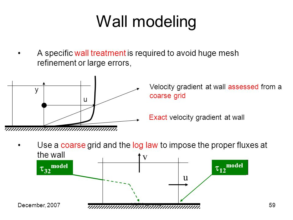 December, 2007VKI Lecture59 A specific wall treatment is required to avoid huge mesh refinement or large errors, Use a coarse grid and the log law to impose the proper fluxes at the wall Wall modeling u v 12 model 32 model y u Exact velocity gradient at wall Velocity gradient at wall assessed from a coarse grid