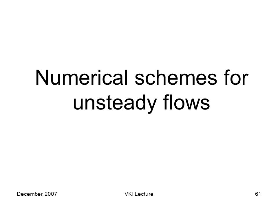 December, 2007VKI Lecture61 Numerical schemes for unsteady flows