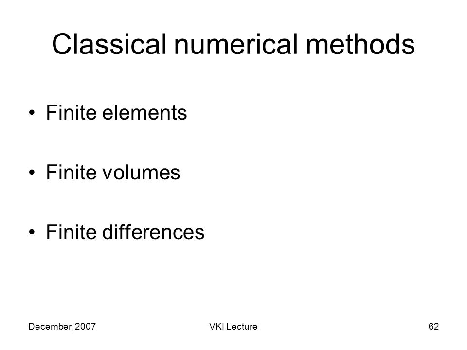 December, 2007VKI Lecture62 Classical numerical methods Finite elements Finite volumes Finite differences