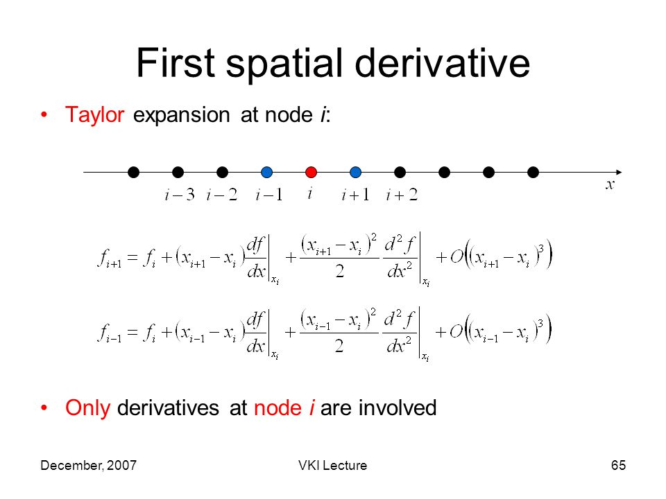 December, 2007VKI Lecture65 First spatial derivative Taylor expansion at node i: Only derivatives at node i are involved