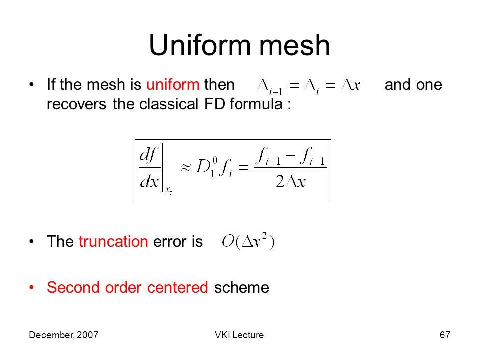 December, 2007VKI Lecture67 If the mesh is uniform then and one recovers the classical FD formula : The truncation error is Second order centered scheme Uniform mesh