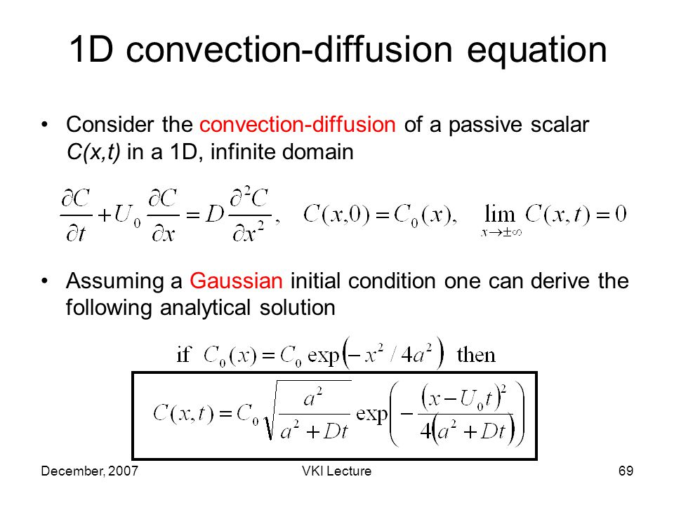 December, 2007VKI Lecture69 Consider the convection-diffusion of a passive scalar C(x,t) in a 1D, infinite domain Assuming a Gaussian initial condition one can derive the following analytical solution 1D convection-diffusion equation