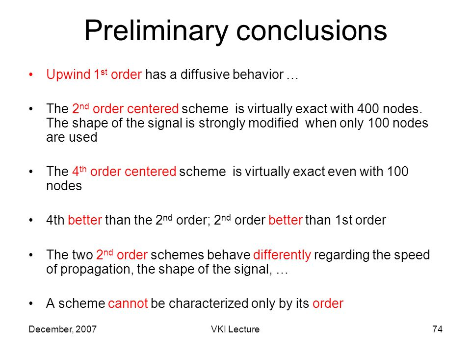 December, 2007VKI Lecture74 Preliminary conclusions Upwind 1 st order has a diffusive behavior … The 2 nd order centered scheme is virtually exact with 400 nodes.