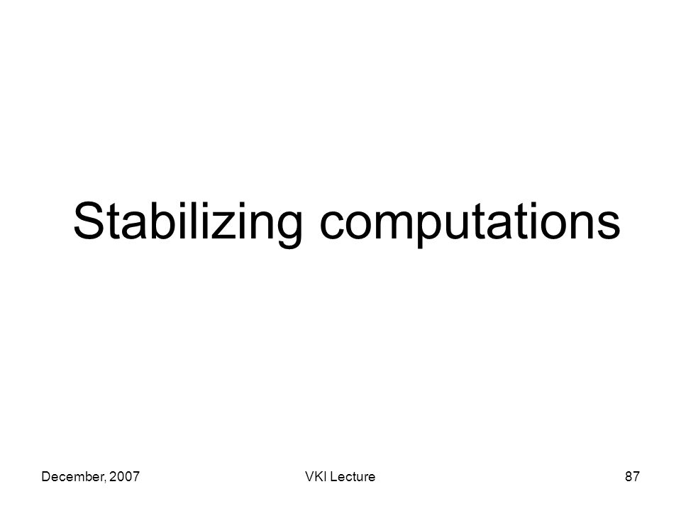 December, 2007VKI Lecture87 Stabilizing computations