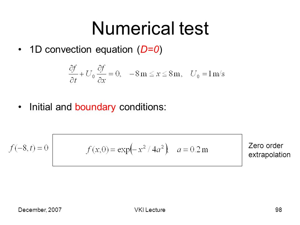 December, 2007VKI Lecture98 Numerical test 1D convection equation (D=0) Initial and boundary conditions: Zero order extrapolation