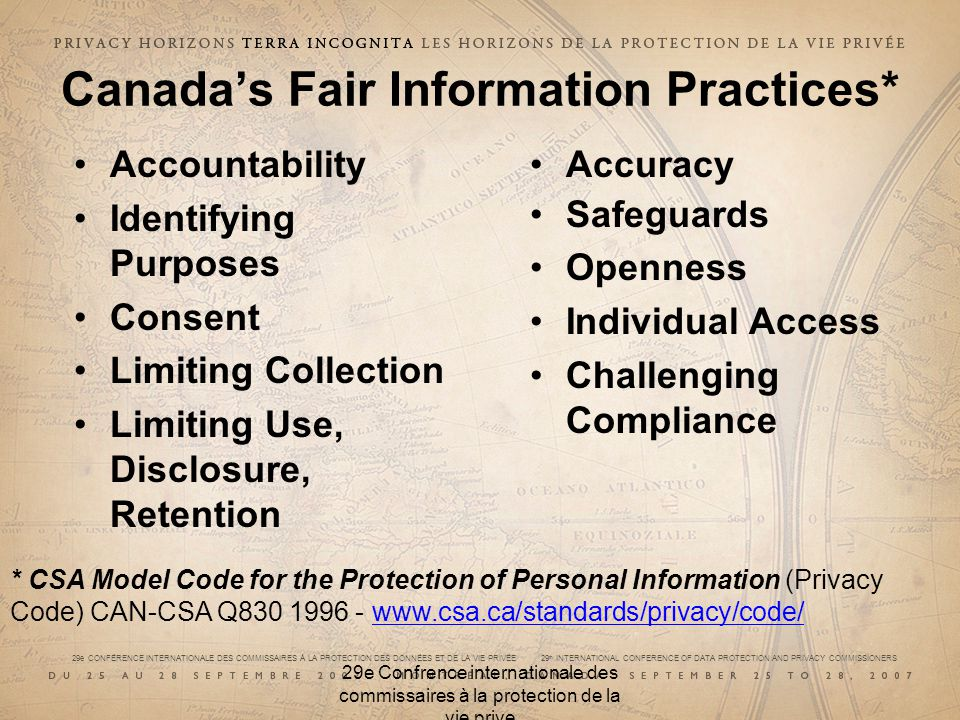 29e CONFÉRENCE INTERNATIONALE DES COMMISSAIRES À LA PROTECTION DES DONNÉES ET DE LA VIE PRIVÉE 29 th INTERNATIONAL CONFERENCE OF DATA PROTECTION AND PRIVACY COMMISSIONERS 29e Confrence internationale des commissaires à la protection de la vie prive Canadas Fair Information Practices* Accountability Identifying Purposes Consent Limiting Collection Limiting Use, Disclosure, Retention Accuracy Safeguards Openness Individual Access Challenging Compliance * CSA Model Code for the Protection of Personal Information (Privacy Code) CAN-CSA Q830 1996 - www.csa.ca/standards/privacy/code/