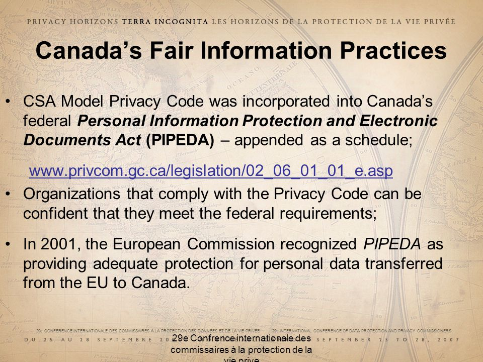 29e CONFÉRENCE INTERNATIONALE DES COMMISSAIRES À LA PROTECTION DES DONNÉES ET DE LA VIE PRIVÉE 29 th INTERNATIONAL CONFERENCE OF DATA PROTECTION AND PRIVACY COMMISSIONERS 29e Confrence internationale des commissaires à la protection de la vie prive Canadas Fair Information Practices CSA Model Privacy Code was incorporated into Canadas federal Personal Information Protection and Electronic Documents Act (PIPEDA) – appended as a schedule;   Organizations that comply with the Privacy Code can be confident that they meet the federal requirements; In 2001, the European Commission recognized PIPEDA as providing adequate protection for personal data transferred from the EU to Canada.