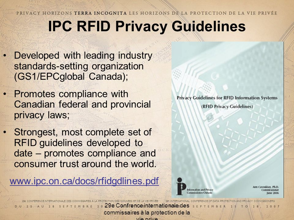29e CONFÉRENCE INTERNATIONALE DES COMMISSAIRES À LA PROTECTION DES DONNÉES ET DE LA VIE PRIVÉE 29 th INTERNATIONAL CONFERENCE OF DATA PROTECTION AND PRIVACY COMMISSIONERS 29e Confrence internationale des commissaires à la protection de la vie prive IPC RFID Privacy Guidelines Developed with leading industry standards-setting organization (GS1/EPCglobal Canada); Promotes compliance with Canadian federal and provincial privacy laws; Strongest, most complete set of RFID guidelines developed to date – promotes compliance and consumer trust around the world.