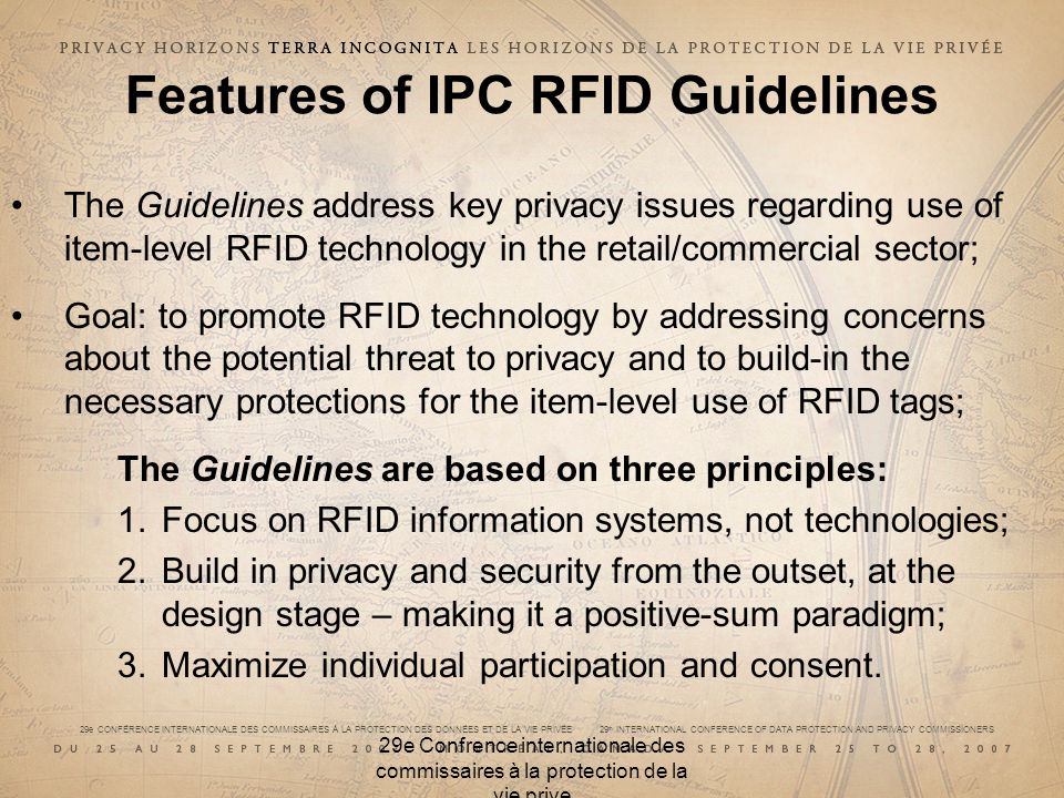 29e CONFÉRENCE INTERNATIONALE DES COMMISSAIRES À LA PROTECTION DES DONNÉES ET DE LA VIE PRIVÉE 29 th INTERNATIONAL CONFERENCE OF DATA PROTECTION AND PRIVACY COMMISSIONERS 29e Confrence internationale des commissaires à la protection de la vie prive Features of IPC RFID Guidelines The Guidelines address key privacy issues regarding use of item-level RFID technology in the retail/commercial sector; Goal: to promote RFID technology by addressing concerns about the potential threat to privacy and to build-in the necessary protections for the item-level use of RFID tags; The Guidelines are based on three principles: 1.Focus on RFID information systems, not technologies; 2.Build in privacy and security from the outset, at the design stage – making it a positive-sum paradigm; 3.Maximize individual participation and consent.