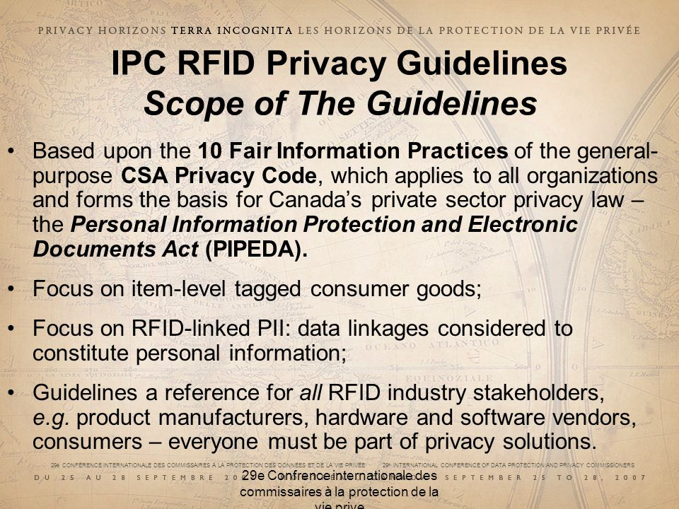 29e CONFÉRENCE INTERNATIONALE DES COMMISSAIRES À LA PROTECTION DES DONNÉES ET DE LA VIE PRIVÉE 29 th INTERNATIONAL CONFERENCE OF DATA PROTECTION AND PRIVACY COMMISSIONERS 29e Confrence internationale des commissaires à la protection de la vie prive IPC RFID Privacy Guidelines Scope of The Guidelines Based upon the 10 Fair Information Practices of the general- purpose CSA Privacy Code, which applies to all organizations and forms the basis for Canadas private sector privacy law – the Personal Information Protection and Electronic Documents Act (PIPEDA).