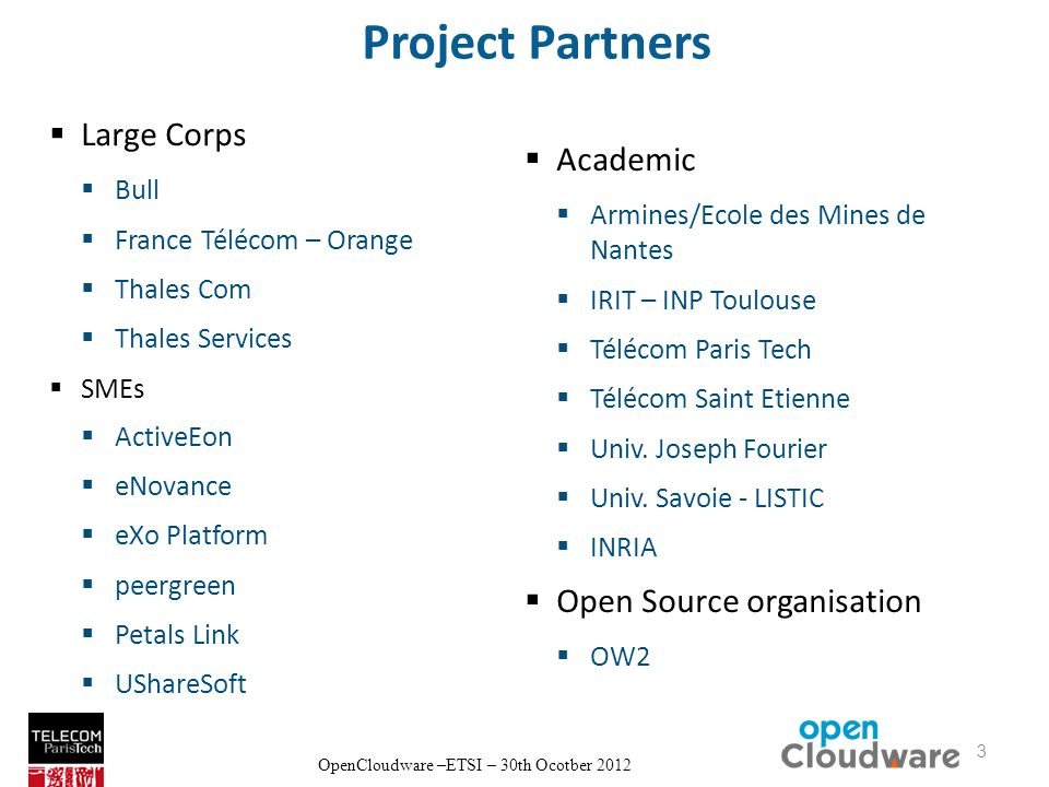OpenCloudware –ETSI – 30th Ocotber 2012 Project Partners Large Corps Bull France Télécom – Orange Thales Com Thales Services SMEs ActiveEon eNovance eXo Platform peergreen Petals Link UShareSoft Academic Armines/Ecole des Mines de Nantes IRIT – INP Toulouse Télécom Paris Tech Télécom Saint Etienne Univ.