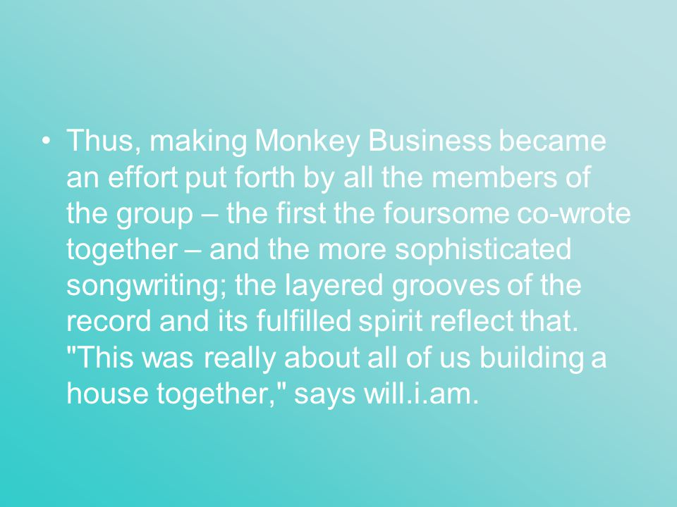 Thus, making Monkey Business became an effort put forth by all the members of the group – the first the foursome co-wrote together – and the more soph