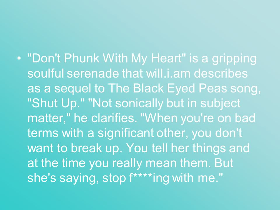 Don t Phunk With My Heart is a gripping soulful serenade that will.i.am describes as a sequel to The Black Eyed Peas song, Shut Up. Not sonically but in subject matter, he clarifies.
