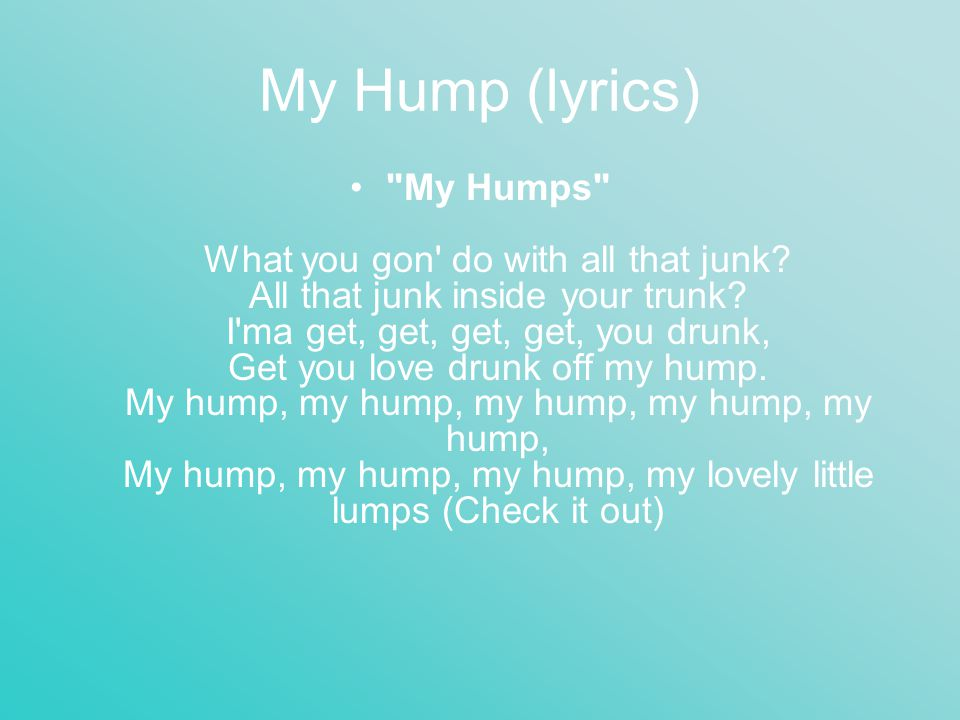 My Hump (lyrics) My Humps What you gon do with all that junk.