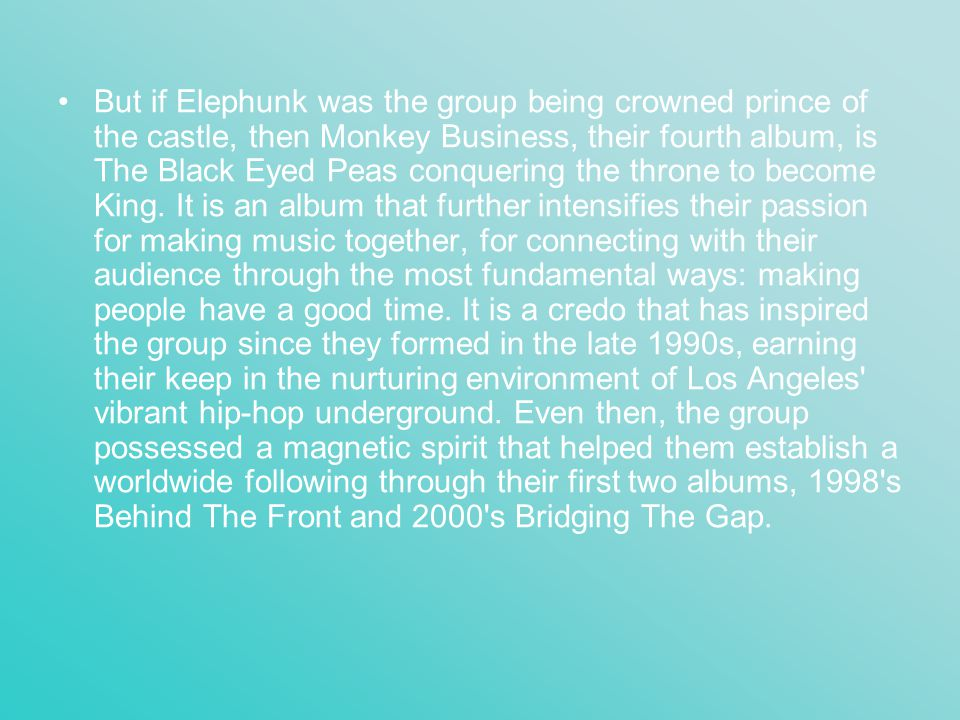 But if Elephunk was the group being crowned prince of the castle, then Monkey Business, their fourth album, is The Black Eyed Peas conquering the thro