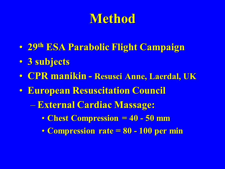 Method 29 th ESA Parabolic Flight Campaign29 th ESA Parabolic Flight Campaign 3 subjects3 subjects CPR manikin - Resusci Anne, Laerdal, UKCPR manikin - Resusci Anne, Laerdal, UK European Resuscitation CouncilEuropean Resuscitation Council –External Cardiac Massage: Chest Compression = 40 - 50 mmChest Compression = 40 - 50 mm Compression rate = 80 - 100 per minCompression rate = 80 - 100 per min