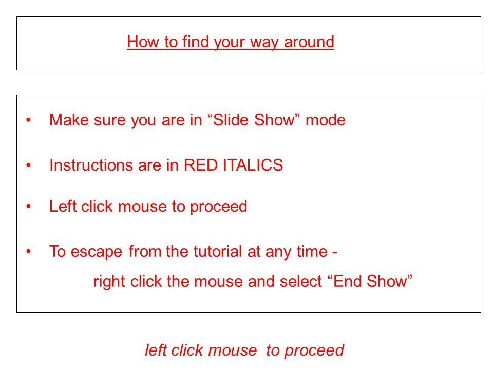 How to find your way around Make sure you are in Slide Show mode To escape from the tutorial at any time - right click the mouse and select End Show left click mouse to proceed Instructions are in RED ITALICS Left click mouse to proceed