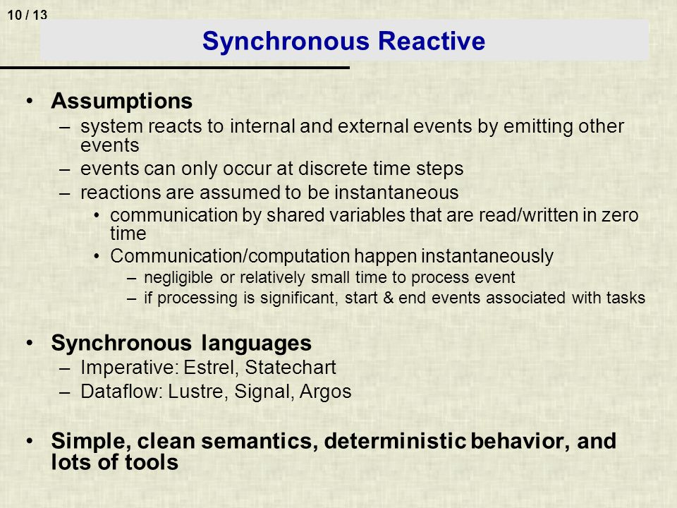 10 / 13 Synchronous Reactive Assumptions –system reacts to internal and external events by emitting other events –events can only occur at discrete time steps –reactions are assumed to be instantaneous communication by shared variables that are read/written in zero time Communication/computation happen instantaneously –negligible or relatively small time to process event –if processing is significant, start & end events associated with tasks Synchronous languages –Imperative: Estrel, Statechart –Dataflow: Lustre, Signal, Argos Simple, clean semantics, deterministic behavior, and lots of tools