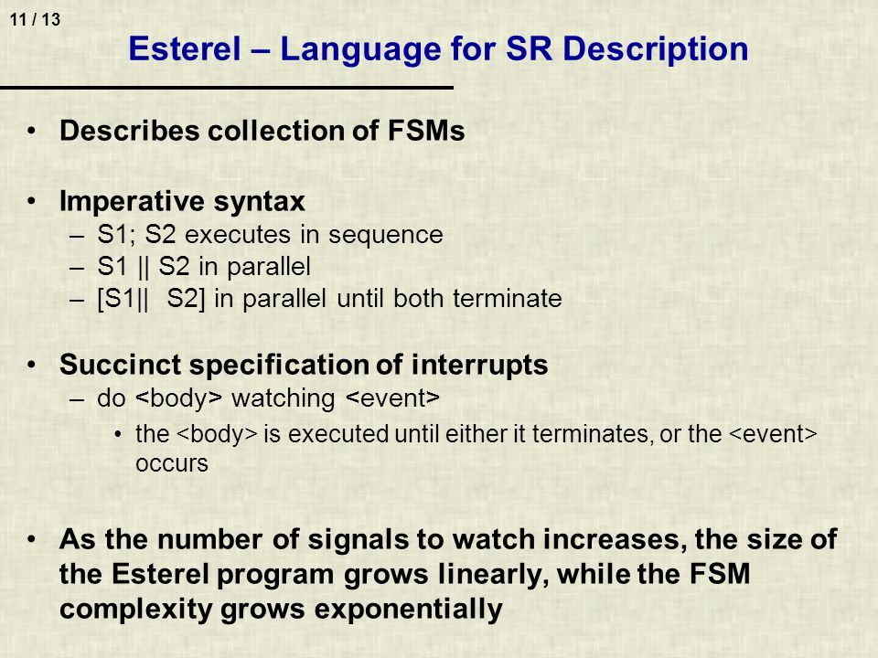 11 / 13 Esterel – Language for SR Description Describes collection of FSMs Imperative syntax –S1; S2 executes in sequence –S1 || S2 in parallel –[S1|| S2] in parallel until both terminate Succinct specification of interrupts –do watching the is executed until either it terminates, or the occurs As the number of signals to watch increases, the size of the Esterel program grows linearly, while the FSM complexity grows exponentially