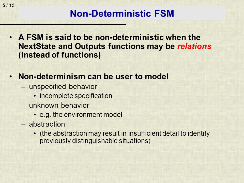 5 / 13 Non-Deterministic FSM A FSM is said to be non-deterministic when the NextState and Outputs functions may be relations (instead of functions) Non-determinism can be user to model –unspecified behavior incomplete specification –unknown behavior e.g.
