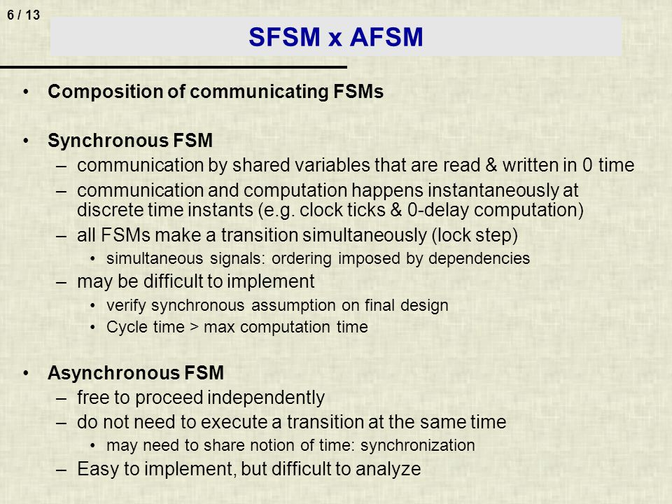 6 / 13 SFSM x AFSM Composition of communicating FSMs Synchronous FSM –communication by shared variables that are read & written in 0 time –communication and computation happens instantaneously at discrete time instants (e.g.