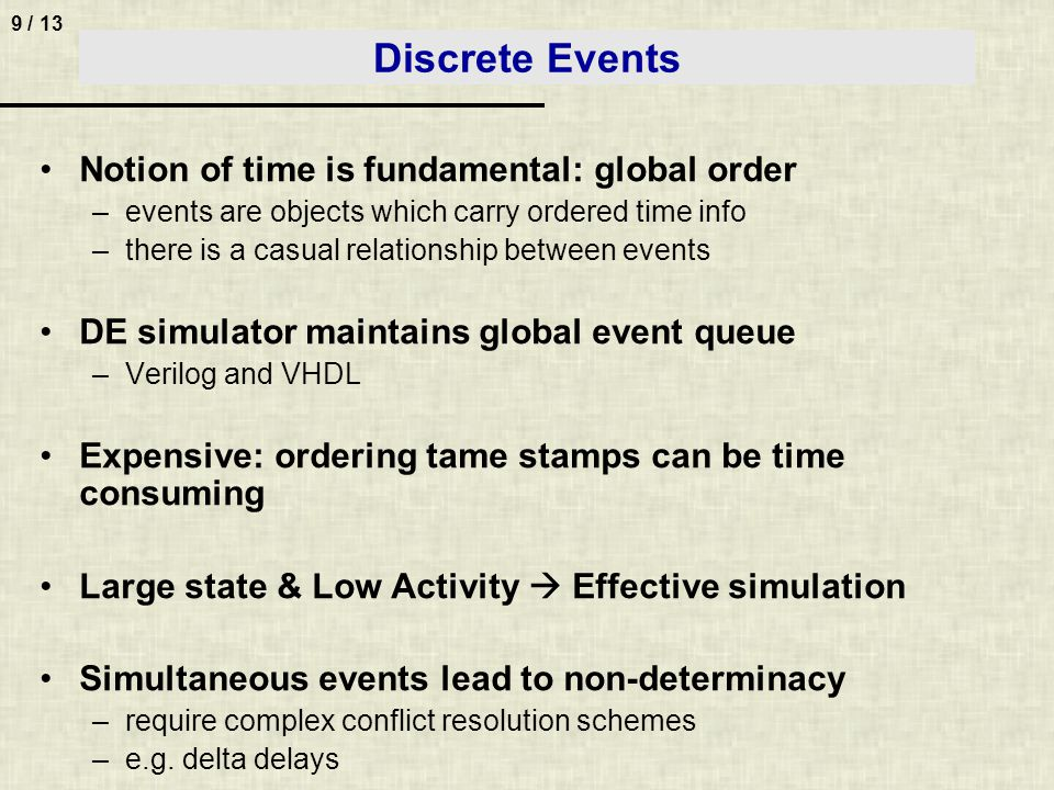 9 / 13 Discrete Events Notion of time is fundamental: global order –events are objects which carry ordered time info –there is a casual relationship between events DE simulator maintains global event queue –Verilog and VHDL Expensive: ordering tame stamps can be time consuming Large state & Low Activity Effective simulation Simultaneous events lead to non-determinacy –require complex conflict resolution schemes –e.g.