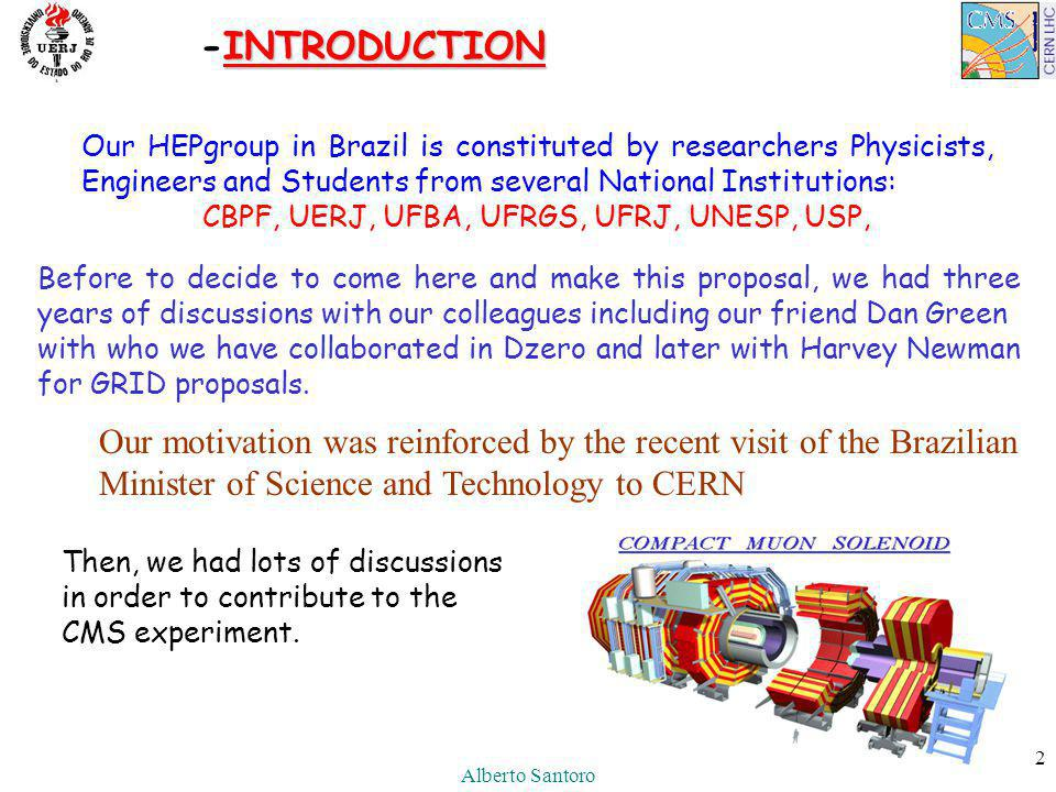 Alberto Santoro 2 INTRODUCTION -INTRODUCTION Our motivation was reinforced by the recent visit of the Brazilian Minister of Science and Technology to CERN Our HEPgroup in Brazil is constituted by researchers Physicists, Engineers and Students from several National Institutions: CBPF, UERJ, UFBA, UFRGS, UFRJ, UNESP, USP, Before to decide to come here and make this proposal, we had three years of discussions with our colleagues including our friend Dan Green with who we have collaborated in Dzero and later with Harvey Newman for GRID proposals.