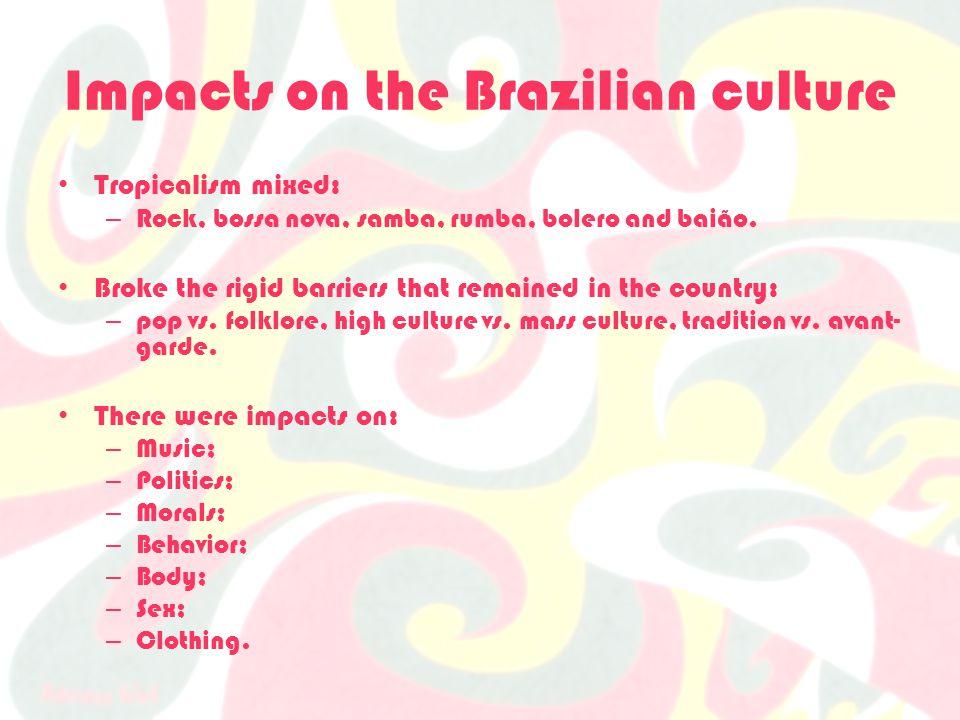 Impacts on the Brazilian culture Tropicalism mixed: – Rock, bossa nova, samba, rumba, bolero and baião.