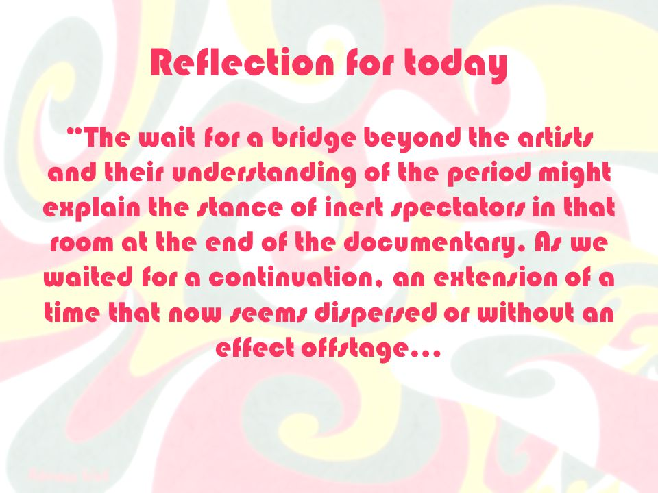 Reflection for today The wait for a bridge beyond the artists and their understanding of the period might explain the stance of inert spectators in that room at the end of the documentary.