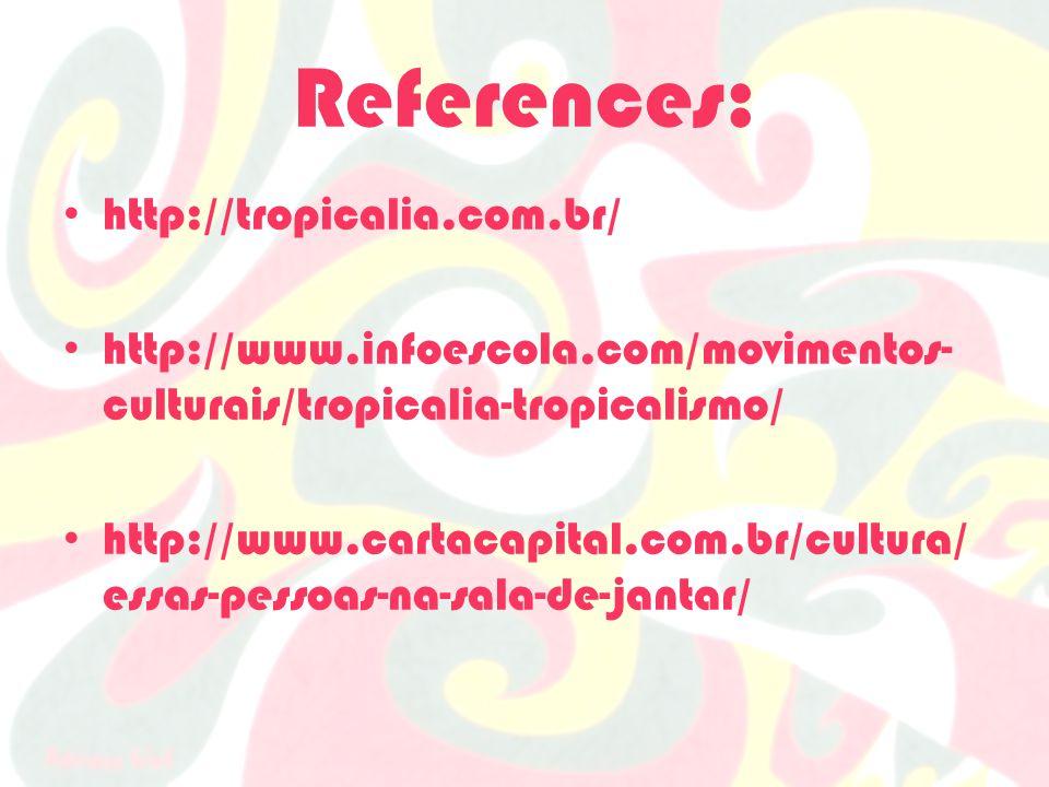 References: http://tropicalia.com.br/ http://www.infoescola.com/movimentos- culturais/tropicalia-tropicalismo/ http://www.cartacapital.com.br/cultura/ essas-pessoas-na-sala-de-jantar/