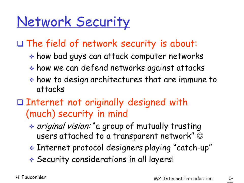 M2-Internet Introduction Network Security The field of network security is about: how bad guys can attack computer networks how we can defend networks against attacks how to design architectures that are immune to attacks Internet not originally designed with (much) security in mind original vision: a group of mutually trusting users attached to a transparent network Internet protocol designers playing catch-up Security considerations in all layers.