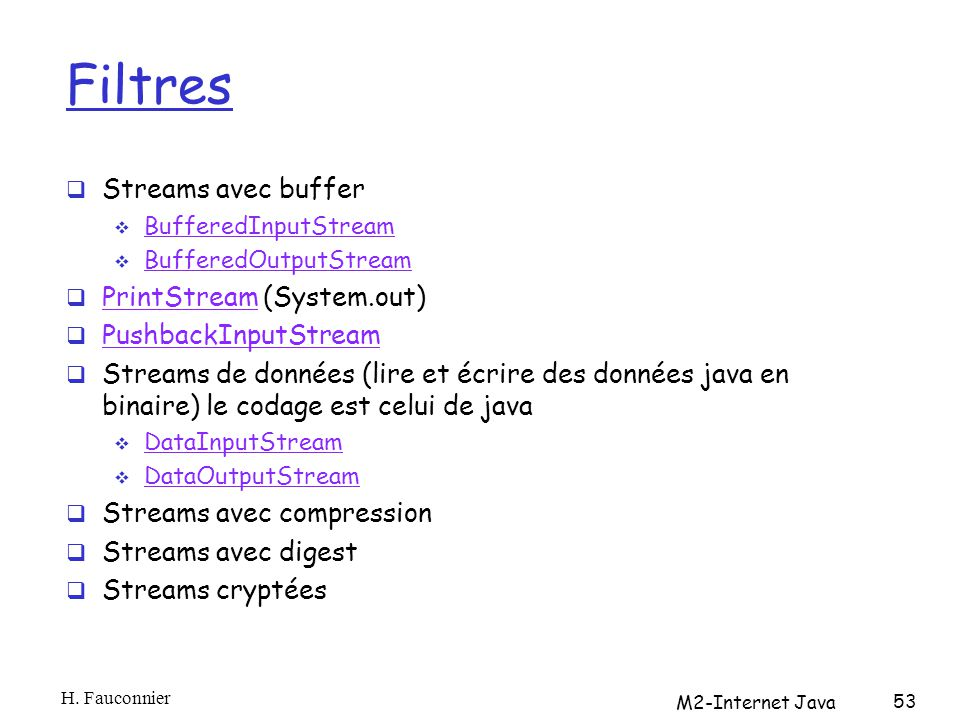 Filtres Streams avec buffer BufferedInputStream BufferedOutputStream PrintStream (System.out) PrintStream PushbackInputStream Streams de données (lire et écrire des données java en binaire) le codage est celui de java DataInputStream DataOutputStream Streams avec compression Streams avec digest Streams cryptées H.