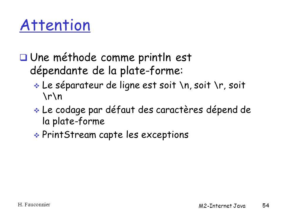 Attention Une méthode comme println est dépendante de la plate-forme: Le séparateur de ligne est soit \n, soit \r, soit \r\n Le codage par défaut des caractères dépend de la plate-forme PrintStream capte les exceptions H.