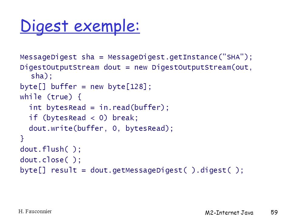 Digest exemple: MessageDigest sha = MessageDigest.getInstance( SHA ); DigestOutputStream dout = new DigestOutputStream(out, sha); byte[] buffer = new byte[128]; while (true) { int bytesRead = in.read(buffer); if (bytesRead < 0) break; dout.write(buffer, 0, bytesRead); } dout.flush( ); dout.close( ); byte[] result = dout.getMessageDigest( ).digest( ); H.