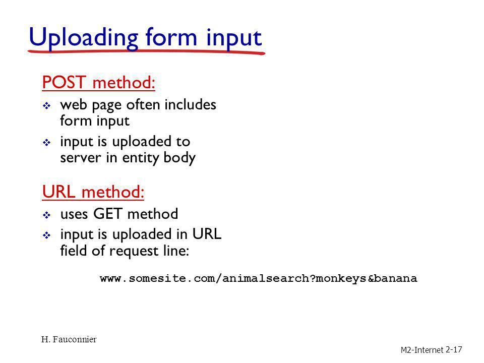 M2-Internet 2-17 Uploading form input POST method: web page often includes form input input is uploaded to server in entity body URL method: uses GET