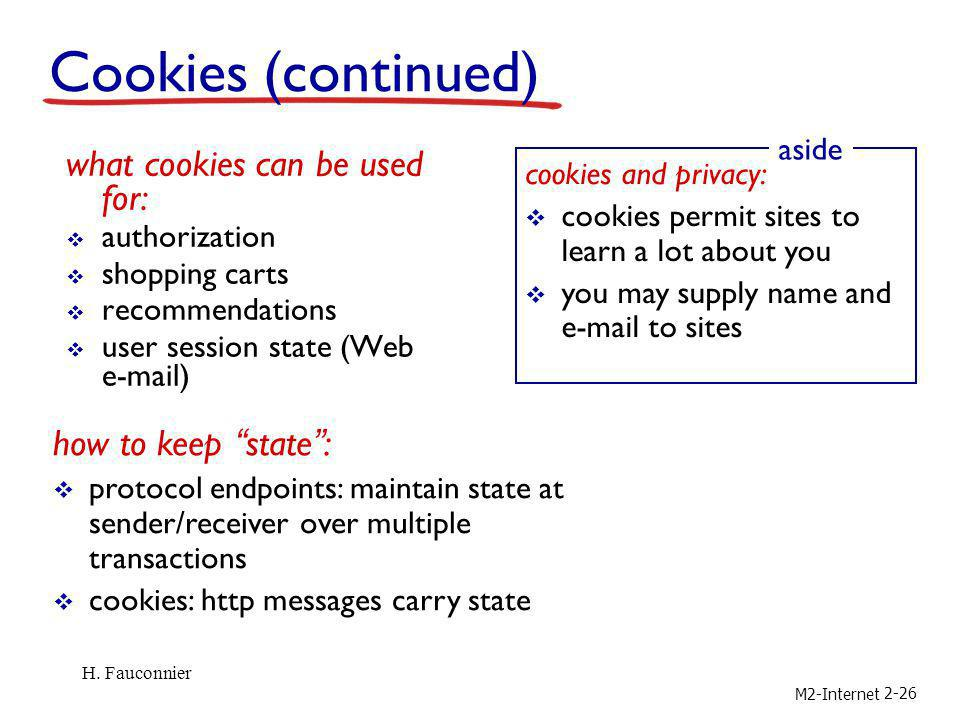 M2-Internet 2-26 Cookies (continued) what cookies can be used for: authorization shopping carts recommendations user session state (Web e-mail) cookie