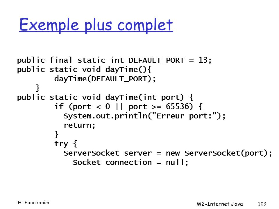 Exemple plus complet public final static int DEFAULT_PORT = 13; public static void dayTime(){ dayTime(DEFAULT_PORT); } public static void dayTime(int port) { if (port = 65536) { System.out.println( Erreur port: ); return; } try { ServerSocket server = new ServerSocket(port); Socket connection = null; H.