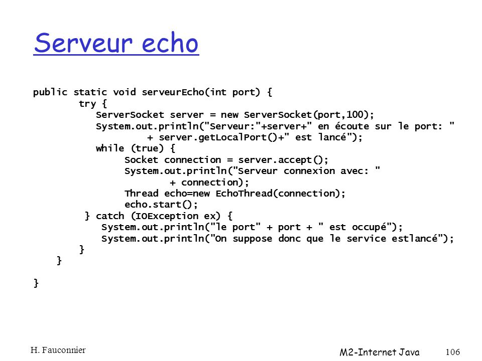 Serveur echo public static void serveurEcho(int port) { try { ServerSocket server = new ServerSocket(port,100); System.out.println( Serveur: +server+ en écoute sur le port: + server.getLocalPort()+ est lancé ); while (true) { Socket connection = server.accept(); System.out.println( Serveur connexion avec: + connection); Thread echo=new EchoThread(connection); echo.start(); } catch (IOException ex) { System.out.println( le port + port + est occupé ); System.out.println( On suppose donc que le service estlancé ); } } H.