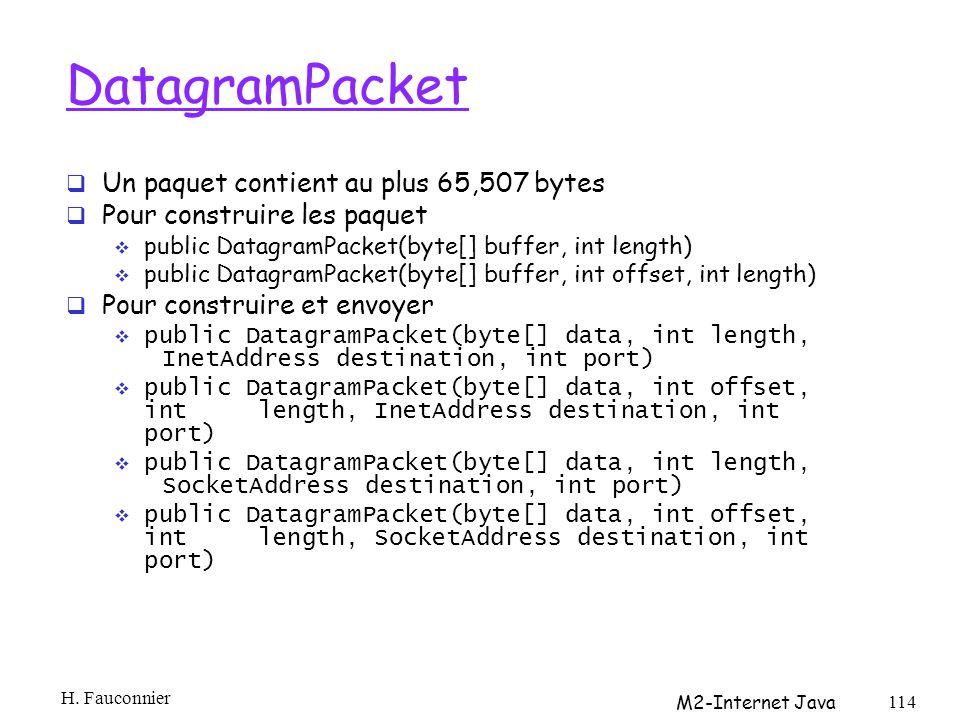 DatagramPacket Un paquet contient au plus 65,507 bytes Pour construire les paquet public DatagramPacket(byte[] buffer, int length) public DatagramPacket(byte[] buffer, int offset, int length) Pour construire et envoyer public DatagramPacket(byte[] data, int length, InetAddress destination, int port) public DatagramPacket(byte[] data, int offset, int length, InetAddress destination, int port) public DatagramPacket(byte[] data, int length, SocketAddress destination, int port) public DatagramPacket(byte[] data, int offset, int length, SocketAddress destination, int port) H.
