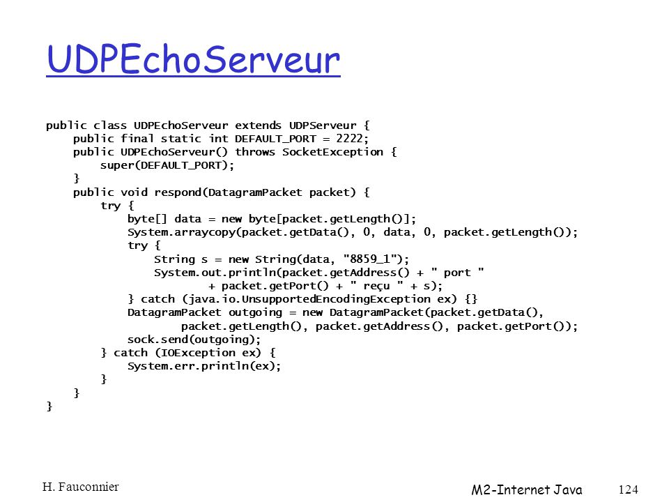 UDPEchoServeur public class UDPEchoServeur extends UDPServeur { public final static int DEFAULT_PORT = 2222; public UDPEchoServeur() throws SocketException { super(DEFAULT_PORT); } public void respond(DatagramPacket packet) { try { byte[] data = new byte[packet.getLength()]; System.arraycopy(packet.getData(), 0, data, 0, packet.getLength()); try { String s = new String(data, 8859_1 ); System.out.println(packet.getAddress() + port + packet.getPort() + reçu + s); } catch (java.io.UnsupportedEncodingException ex) {} DatagramPacket outgoing = new DatagramPacket(packet.getData(), packet.getLength(), packet.getAddress(), packet.getPort()); sock.send(outgoing); } catch (IOException ex) { System.err.println(ex); } H.