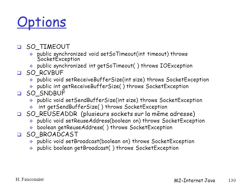 Options SO_TIMEOUT public synchronized void setSoTimeout(int timeout) throws SocketException public synchronized int getSoTimeout( ) throws IOException SO_RCVBUF public void setReceiveBufferSize(int size) throws SocketException public int getReceiveBufferSize( ) throws SocketException SO_SNDBUF public void setSendBufferSize(int size) throws SocketException int getSendBufferSize( ) throws SocketException SO_REUSEADDR (plusieurs sockets sur la même adresse) public void setReuseAddress(boolean on) throws SocketException boolean getReuseAddress( ) throws SocketException SO_BROADCAST public void setBroadcast(boolean on) throws SocketException public boolean getBroadcast( ) throws SocketException H.