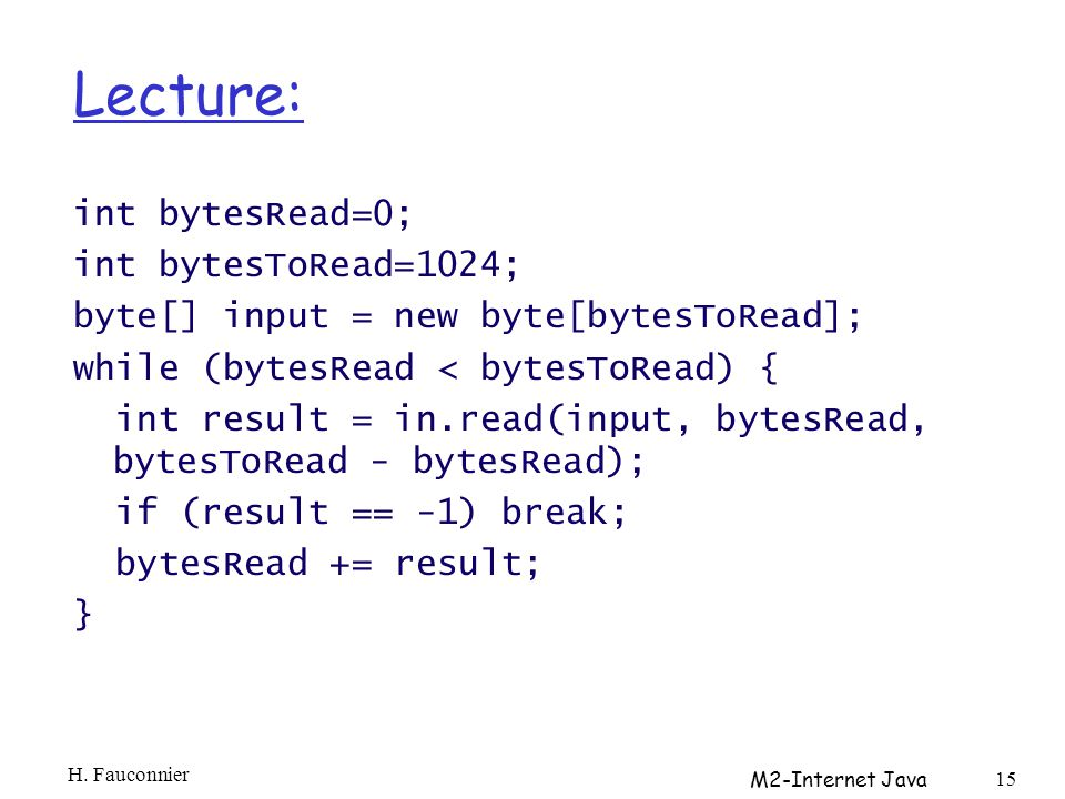 Lecture: int bytesRead=0; int bytesToRead=1024; byte[] input = new byte[bytesToRead]; while (bytesRead < bytesToRead) { int result = in.read(input, bytesRead, bytesToRead - bytesRead); if (result == -1) break; bytesRead += result; } H.