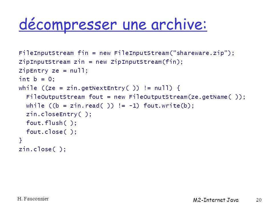 décompresser une archive: FileInputStream fin = new FileInputStream( shareware.zip ); ZipInputStream zin = new ZipInputStream(fin); ZipEntry ze = null; int b = 0; while ((ze = zin.getNextEntry( )) != null) { FileOutputStream fout = new FileOutputStream(ze.getName( )); while ((b = zin.read( )) != -1) fout.write(b); zin.closeEntry( ); fout.flush( ); fout.close( ); } zin.close( ); H.