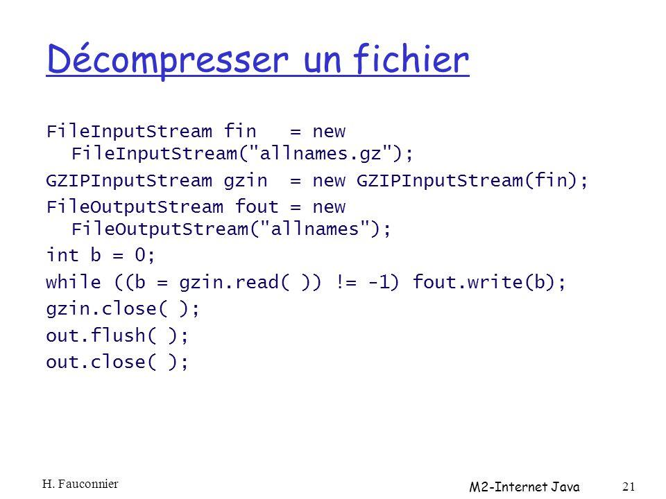 Décompresser un fichier FileInputStream fin = new FileInputStream( allnames.gz ); GZIPInputStream gzin = new GZIPInputStream(fin); FileOutputStream fout = new FileOutputStream( allnames ); int b = 0; while ((b = gzin.read( )) != -1) fout.write(b); gzin.close( ); out.flush( ); out.close( ); H.