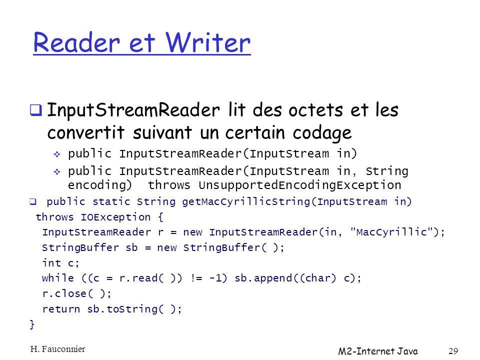 Reader et Writer InputStreamReader lit des octets et les convertit suivant un certain codage public InputStreamReader(InputStream in) public InputStreamReader(InputStream in, String encoding) throws UnsupportedEncodingException public static String getMacCyrillicString(InputStream in) throws IOException { InputStreamReader r = new InputStreamReader(in, MacCyrillic ); StringBuffer sb = new StringBuffer( ); int c; while ((c = r.read( )) != -1) sb.append((char) c); r.close( ); return sb.toString( ); } H.