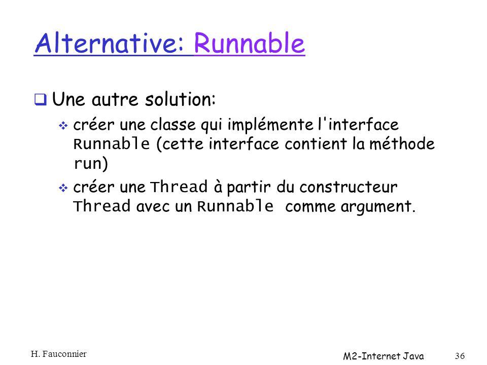 Alternative: RunnableRunnable Une autre solution: créer une classe qui implémente l interface Runnable (cette interface contient la méthode run ) créer une Thread à partir du constructeur Thread avec un Runnable comme argument.