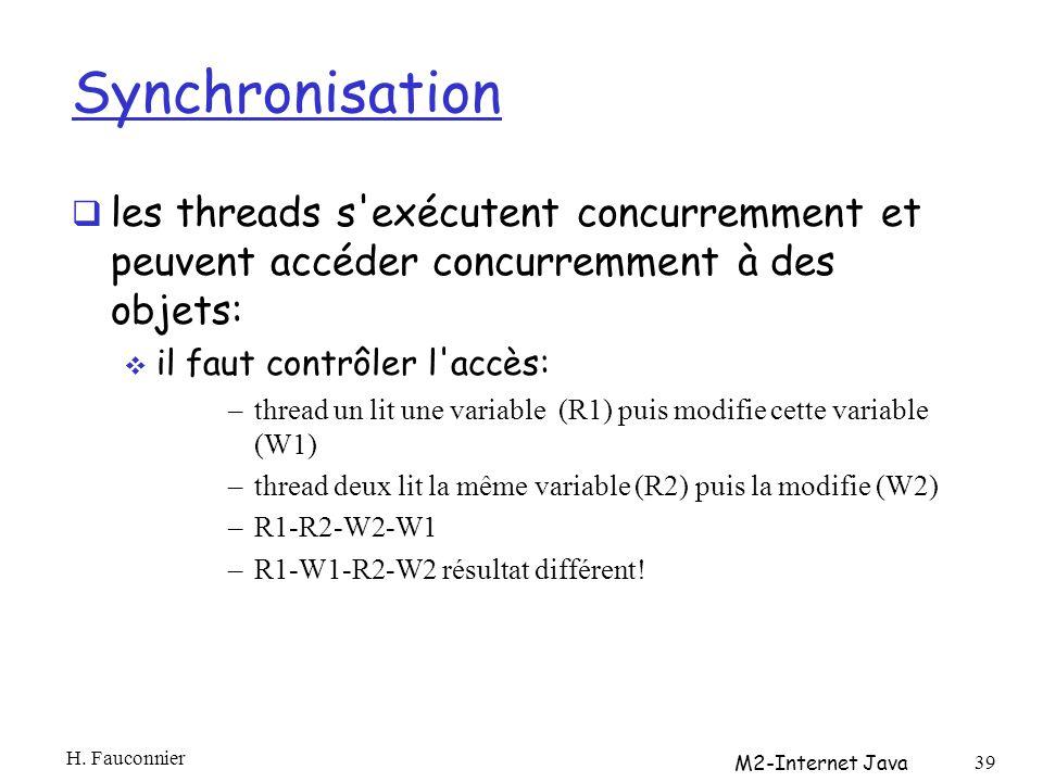 Synchronisation les threads s exécutent concurremment et peuvent accéder concurremment à des objets: il faut contrôler l accès: –thread un lit une variable (R1) puis modifie cette variable (W1) –thread deux lit la même variable (R2) puis la modifie (W2) –R1-R2-W2-W1 –R1-W1-R2-W2 résultat différent.